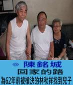 T回家的路 -為62年前被槍決的林秋祥找到兒子 -文╱陳銘城 -台灣e新聞