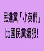 民進黨「小英們」比國民黨還狠!- 台灣e新聞