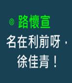 名在利前呀,徐佳青!-◎ 路懷宣 -台灣e新聞