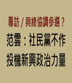 專訪╱與綠協調參選?范雲:社民黨不作投機新興政治力量 -台灣e新聞