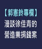 【郭憲鈴專欄】漫談徐佳青的營造業捐錢案 - 台灣e新聞