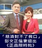 「慈濟封不了我口」 彭文正偕妻退出《正晶限時批》- 台灣e新聞