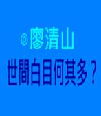 世間白目何其多?- ◎廖清山 - 台灣e新聞