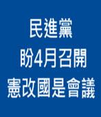 民進黨盼4月召開憲改國是會議 - 台灣e新聞
