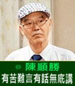 有苦難言有話無底講 -◎陳順勝醫師-台灣e新聞