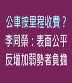公車按里程收費? 李同榮:表面公平,反增加弱勢者負擔 -台灣e新聞