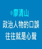 政治人物的口誤往往就是心聲 - ◎廖清山 - 台灣e新聞