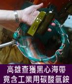 高雄查獲黑心海帶 竟含工業用碳酸氫銨 - 台灣e新聞
