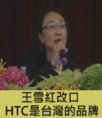 王雪紅改口:HTC是台灣的品牌 -宏達電股價下滑低於百元-台灣e新聞