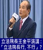 立法院長王金平演講 :「立法院長行, 不行」? - 台灣e新聞