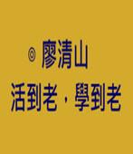 活到老,學到老-◎廖清山-台灣e新聞