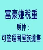 富豪嫌稅重 房仲:可望逼囤屋族拋售 - 台灣e新聞