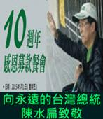 向永遠的台灣總統陳水扁致敬 10週年感恩募款餐會 - 台灣e新聞