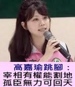 高嘉瑜跳腳:宰相有權能割地 孤臣無力可回天 - 台灣e新聞
