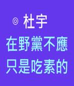 在野黨不應只是吃素的-◎杜宇 -台灣e新聞