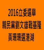 2016立委選舉 親民黨劉文雄戰基隆 黃珊珊選港湖-台灣e新聞