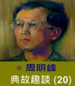 典故趣談(20) -◎周明峰 - 台灣e新聞