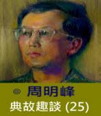 典故趣談(25) -◎周明峰 - 台灣e新聞