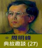 典故趣談(27) -◎周明峰 - 台灣e新聞