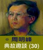 典故趣談(30) -◎周明峰 - 台灣e新聞