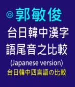 台日韓中漢字語尾音之比較 (Japanese version) -◎郭敏俊 - 台灣e新聞