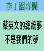 蔡英文的總統夢不是我們的夢 -◎李丁園- 台灣e新聞