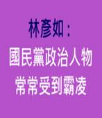 林彥如 : 國民黨政治人物常常受到霸凌 -台灣e新聞