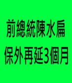 前總統陳水扁保外再延3個月-台灣e新聞
