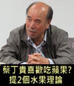 蔡丁貴喜歡吃蘋果? 提2個水果理論 - 台灣e新聞