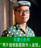 阮慶岳批柯:「柯P自我膨脹到令人害怕」 - 台灣e新聞