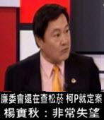 廉委會還在查松菸 柯P就定案 楊實秋:非常失望 - 台灣e新聞