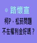 柯P,松菸問題不在權利金好嗎?-◎ 路懷宣  -台灣e新聞