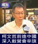 柯文哲前進中國,深入敵營會辛旗-台灣e新聞