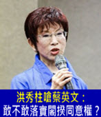 洪秀柱嗆蔡英文:敢不敢落實閣揆同意權? - 台灣e新聞