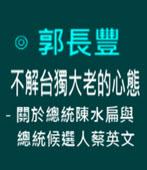 不解台獨大老的心態-關於總統陳水扁與總統候選人蔡英文 -◎ 郭長豐醫師-台灣e新聞
