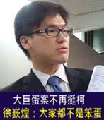 大巨蛋案不再挺柯 徐嶔煌:大家都不是笨蛋-台灣e新聞