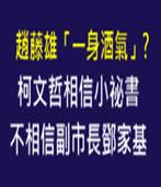 趙藤雄「一身酒氣」? 柯文哲相信小祕書, 不相信副市長鄧家基 - 台灣e新聞
