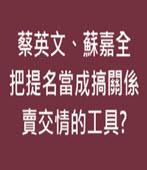 蔡英文、蘇嘉全把提名當成搞關係、賣交情的工具? - 台灣e新聞