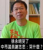 徐永明哭了 中市議員謝志忠:哭什麼? - 台灣e新聞