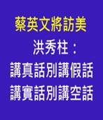 蔡英文將訪美 洪秀柱:講真話別講假話、講實話別講空話 - 台灣e新聞