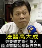法醫高大成:只要確定惡性重大、證據確鑿就應執行死刑 -台灣e新聞