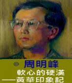 軟心的硬漢  ── 黃華印象記 -◎周明峰 - 台灣e新聞