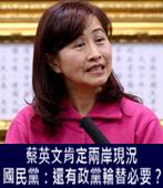 蔡英文肯定兩岸現況 國民黨:還有政黨輪替必要? - 台灣e新聞