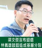梁文傑宣布退選 林義雄談話造成基層分裂- 台灣e新聞