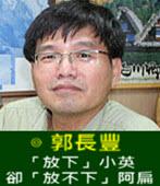 「放下」小英,卻「放不下」阿扁 -◎ 郭長豐 -台灣e新聞