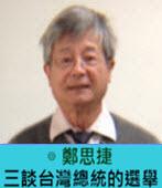 三談台灣總統的選舉  -◎ 鄭思捷  - 台灣e新聞