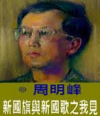 新國旗與新國歌之我見 -◎周明峰 - 台灣e新聞