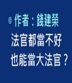 法官都當不好 也能當大法官? -◎ 錢建榮 -台灣e新聞