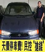 停個車...7天要5060元 扯!民轟台北市政府搶錢-台灣e新聞