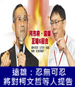 遠雄:忍無可忍 將對柯文哲等人提告 -台灣e新聞
